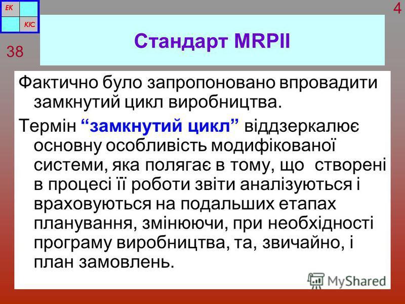 Стандарт MRPІІ Фактично було запропоновано впровадити замкнутий цикл виробництва. Термін замкнутий цикл віддзеркалює основну особливість модифікованої системи, яка полягає в тому, що створені в процесі її роботи звіти аналізуються і враховуються на п