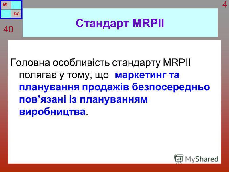 Стандарт MRPІІ Головна особливість стандарту MRPII полягає у тому, що маркетинг та планування продажів безпосередньо повязані із плануванням виробництва. 40 4