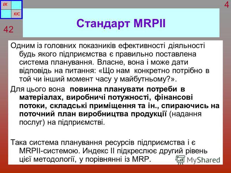 Стандарт MRPІІ Одним із головних показників ефективності діяльності будь якого підприємства є правильно поставлена система планування. Власне, вона і може дати відповідь на питання: «Що нам конкретно потрібно в той чи інший момент часу у майбутньому?