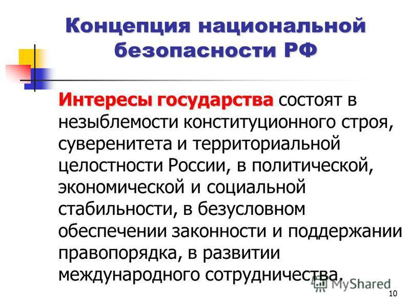 10 Концепция национальной безопасности РФ Интересы государства Интересы государства состоят в незыблемости конституционного строя, суверенитета и территориальной целостности России, в политической, экономической и социальной стабильности, в безусловн