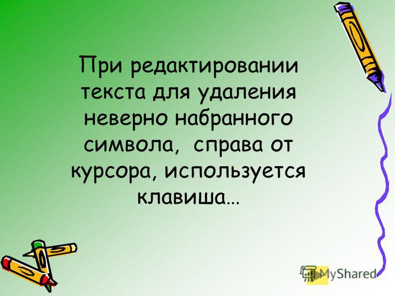 При редактировании текста для удаления неверно набранного символа, справа от курсора, используется клавиша…