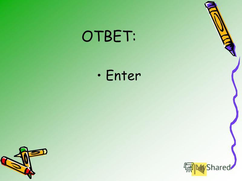 ОТВЕТ: Enter
