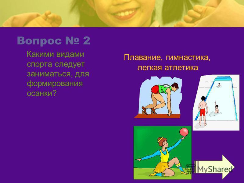 Вопрос 2 Какими видами спорта следует заниматься, для формирования осанки? Плавание, гимнастика, легкая атлетика