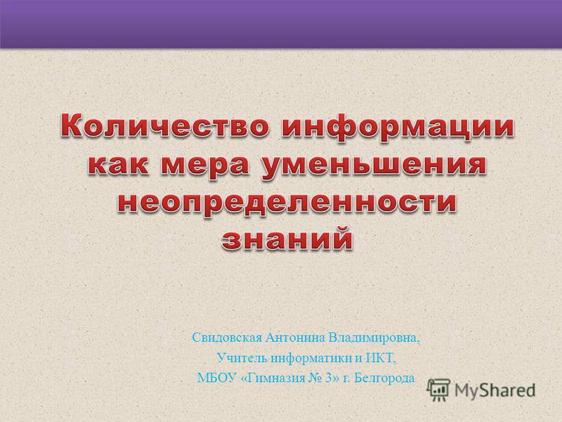 Свидовская Антонина Владимировна, Учитель информатики и ИКТ, МБОУ «Гимназия 3» г. Белгорода