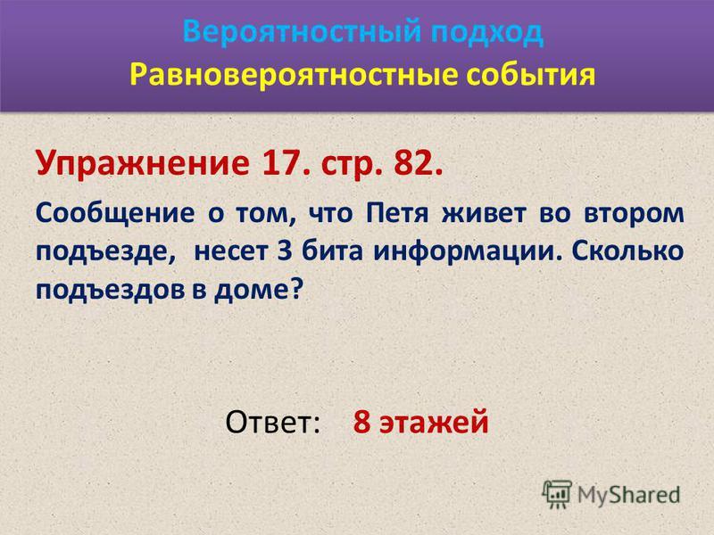 Вероятностный подход Равновероятностные события Упражнение 17. стр. 82. Сообщение о том, что Петя живет во втором подъезде, несет 3 бита информации. Сколько подъездов в доме? Ответ:8 этажей
