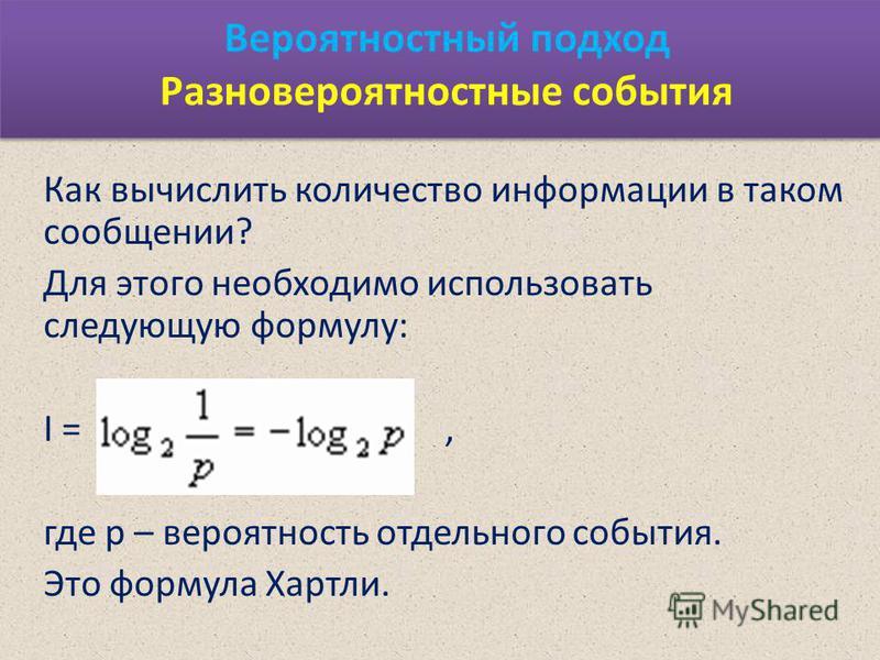 Вероятностный подход Разновероятностные события Как вычислить количество информации в таком сообщении? Для этого необходимо использовать следующую формулу: I =, где р – вероятность отдельного события. Это формула Хартли.