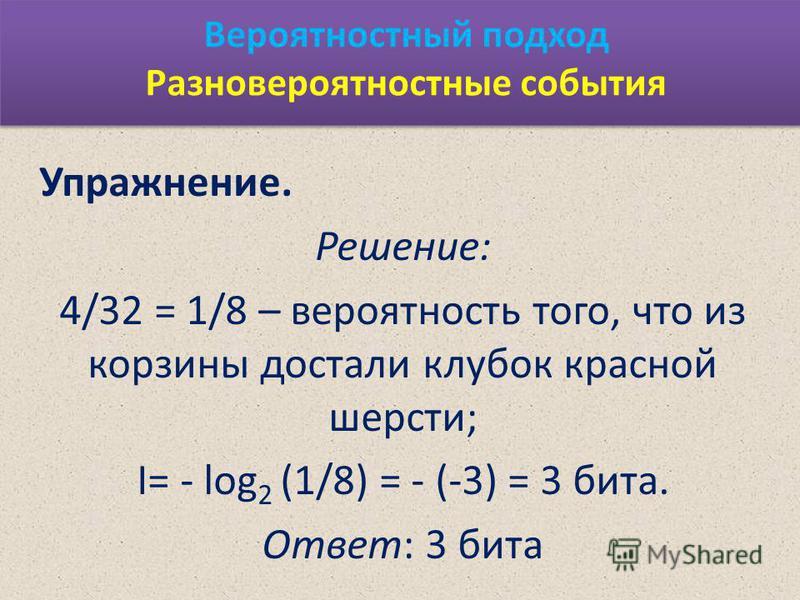 Вероятностный подход Разновероятностные события Упражнение. Решение: 4/32 = 1/8 – вероятность того, что из корзины достали клубок красной шерсти; I= - log 2 (1/8) = - (-3) = 3 бита. Ответ: 3 бита