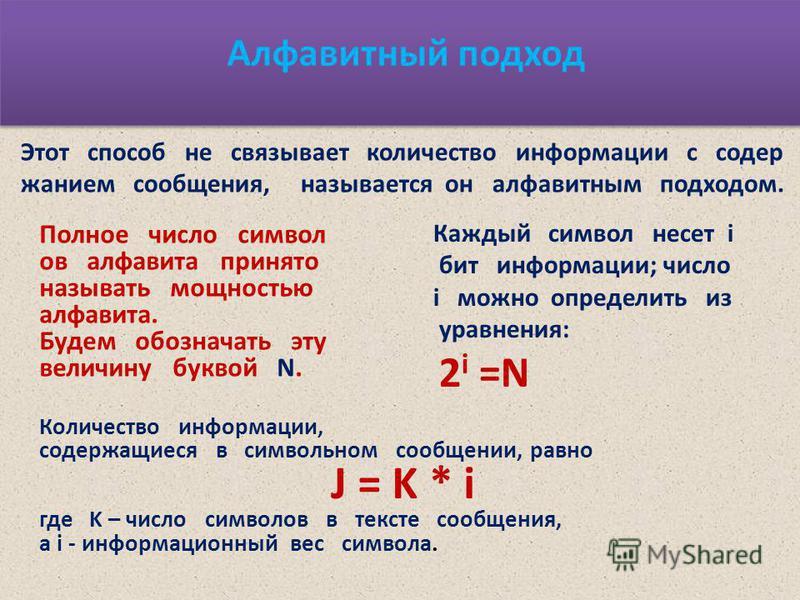 Алфавитный подход Этот способ не связывает количество информации с содержанием сообщения, называется он алфавитным подходом. Полное число символ ов алфавита принято называть мощностью алфавита. Будем обозначать эту величину буквой N. Каждый символ не