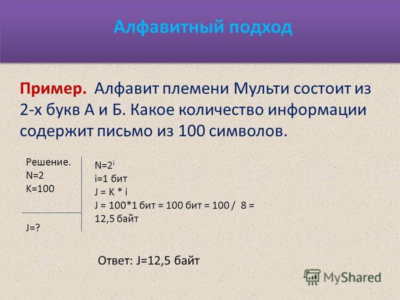 Алфавитный подход Пример. Алфавит племени Мульти состоит из 2-х букв А и Б. Какое количество информации содержит письмо из 100 символов. Решение. N=2 K=100 N=2 i i=1 бит J = K * i J = 100*1 бит = 100 бит = 100 / 8 = 12,5 байт J=? Ответ: J=12,5 байт