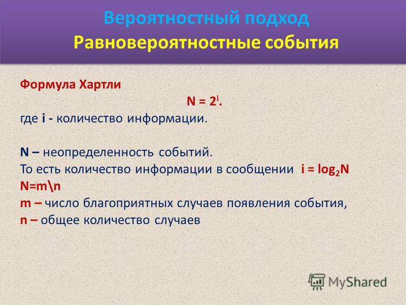 Вероятностный подход Равновероятностные события Формула Хартли N = 2 i. где i - количество информации. N – неопределенность событий. То есть количество информации в сообщении i = log 2 N N=m\n m – число благоприятных случаев появления события, n – об