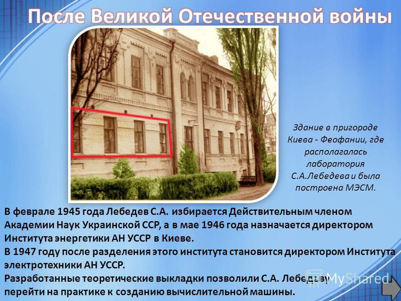 В феврале 1945 года Лебедев С.А. избирается Действительным членом Академии Наук Украинской ССР, а в мае 1946 года назначается директором Института энергетики АН УССР в Киеве. В 1947 году после разделения этого института становится директором Институт