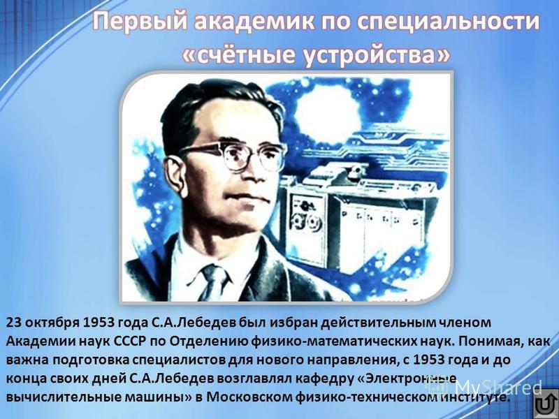 23 октября 1953 года С.А.Лебедев был избран действительным членом Академии наук СССР по Отделению физико-математических наук. Понимая, как важна подготовка специалистов для нового направления, с 1953 года и до конца своих дней С.А.Лебедев возглавлял