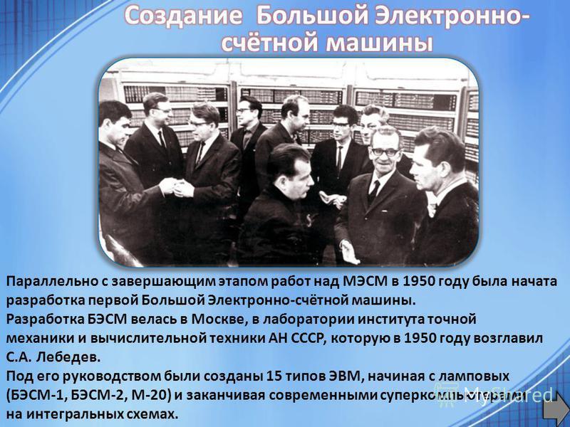Параллельно с завершающим этапом работ над МЭСМ в 1950 году была начата разработка первой Большой Электронно-счётной машины. Разработка БЭСМ велась в Москве, в лаборатории института точной механики и вычислительной техники АН СССР, которую в 1950 год
