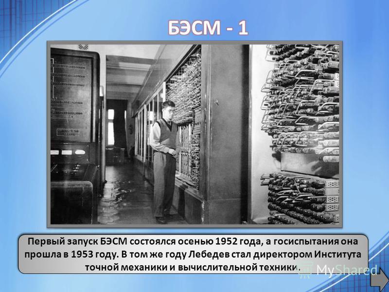БЭСМ-1 имела 5 тыс. электронных ламп. Быстродействие около 10 тыс. операций в секунду над 39-разрядными двоичными числами. Она являлась одной из самых быстродействующих машин в мире. Первый запуск БЭСМ состоялся осенью 1952 года, а госиспытания она п