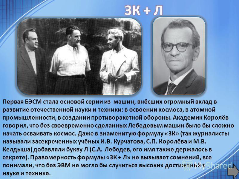 Первая БЭСМ стала основой серии из машин, внёсших огромный вклад в развитие отечественной науки и техники: в освоении космоса, в атомной промышленности, в создании противоракетной обороны. Академик Королёв говорил, что без своевременно сделанных Лебе