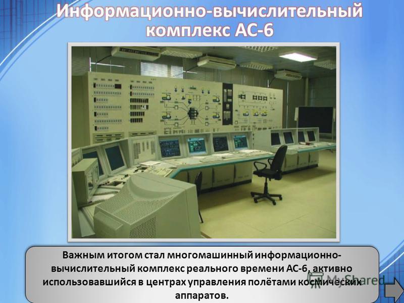 Важным итогом стал многомашинный информационно- вычислительный комплекс реального времени АС-6, активно использовавшийся в центрах управления полётами космических аппаратов.