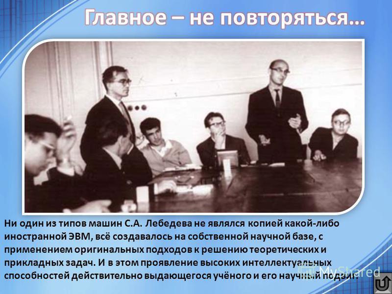 Ни один из типов машин С.А. Лебедева не являлся копией какой-либо иностранной ЭВМ, всё создавалось на собственной научной базе, с применением оригинальных подходов к решению теоретических и прикладных задач. И в этом проявление высоких интеллектуальн