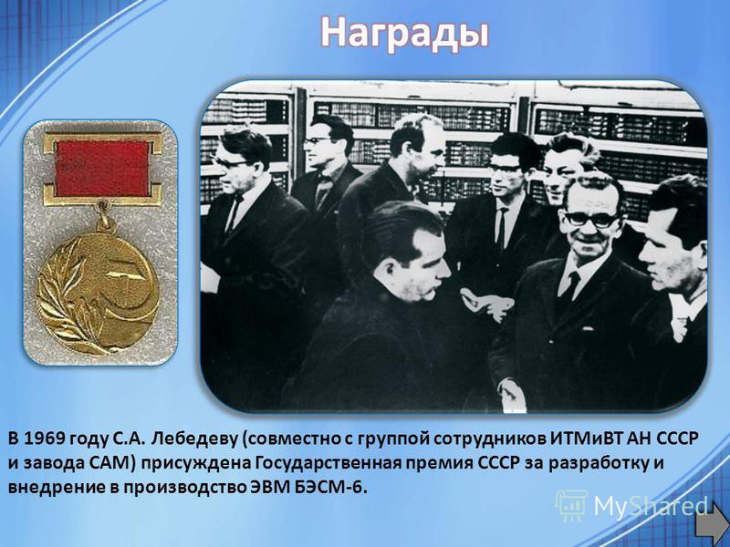 В 1969 году С.А. Лебедеву (совместно с группой сотрудников ИТМиВТ АН СССР и завода САМ) присуждена Государственная премия СССР за разработку и внедрение в производство ЭВМ БЭСМ-6.