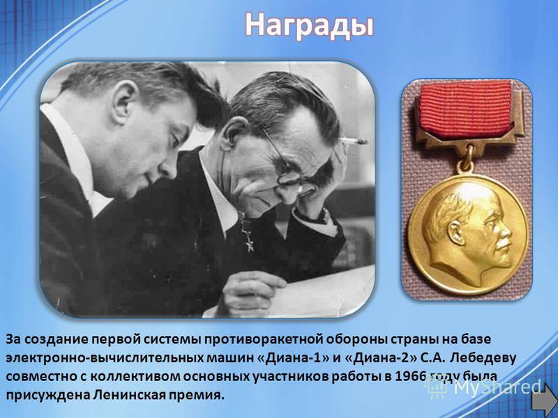 За создание первой системы противоракетной обороны страны на базе электронно-вычислительных машин «Диана-1» и «Диана-2» С.А. Лебедеву совместно с коллективом основных участников работы в 1966 году была присуждена Ленинская премия.