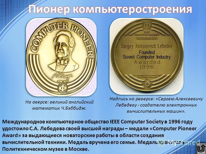Международное компьютерное общество IEEE Computer Society в 1996 году удостоило С.А. Лебедева своей высшей награды – медали «Computer Pioneer Award» за выдающиеся новаторские работы в области создания вычислительной техники. Медаль вручена его семье.