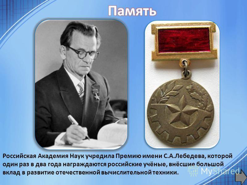 Российская Академия Наук учредила Премию имени С.А.Лебедева, которой один раз в два года награждаются российские учёные, внёсшие большой вклад в развитие отечественной вычислительной техники.