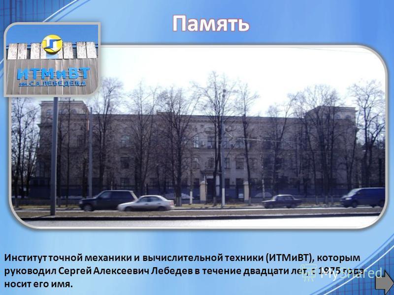 Институт точной механики и вычислительной техники (ИТМиВТ), которым руководил Сергей Алексеевич Лебедев в течение двадцати лет, с 1975 года носит его имя.
