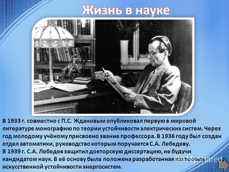 В 1933 г. совместно с П.С. Ждановым опубликовал первую в мировой литературе монографию по теории устойчивости электрических систем. Через год молодому учёному присвоено звание профессора. В 1936 году был создан отдел автоматики, руководство которым п