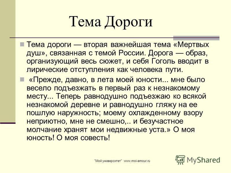 Тема дороги вторая важнейшая тема «Мертвых душ», связанная с темой России. Дорога образ, организующий весь сюжет, и себя Гоголь вводит в лирические отступления как человека пути. «Прежде, давно, в лета моей юности... мне было весело подъезжать в перв