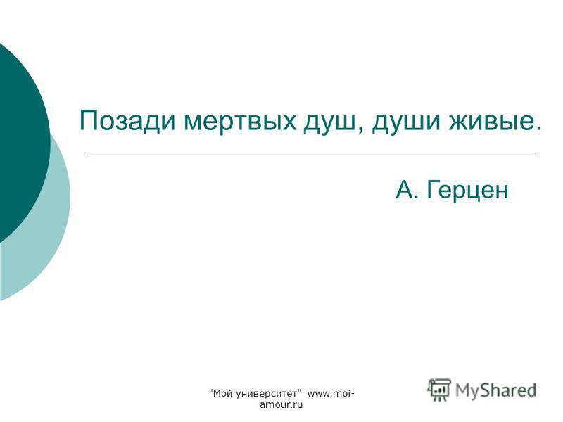 Позади мертвых душ, души живые. А. Герцен Мой университет www.moi- amour.ru
