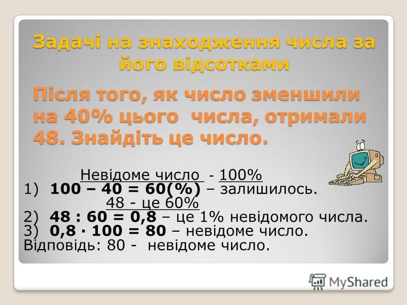 Знайдіть число, 60% якого дорівнює 90. Невідоме число – 100% 60% невідомого числа - це 90 1) 90 : 60 = 1,5 – 1% невідомого числа. 2) 1,5 · 100 = 150 - невідоме число. Відповідь: 150 - невідоме число.