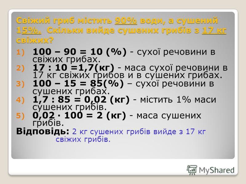 Скільки вийде сушених грибів з 17 кг свіжих? РечовинаЧисло % МасаРечовинаЧисло % Маса Свіжі грибиСушені гриби Вода Суха речовина Суха речовина 1)100 – 90 = 10 (%) - сухої речовини в свіжих грибах. 2) 17 : 10 =1,7(кг) - маса сухої речовини в 17 кг сві