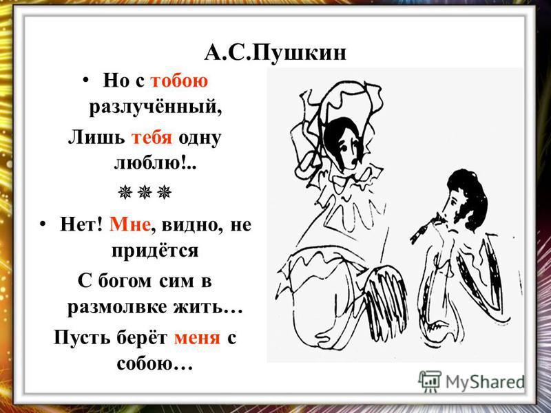 А.С.Пушкин Но с тобою разлучённый, Лишь тебя одну люблю!.. Нет! Мне, видно, не придётся С богом сим в размолвке жить… Пусть берёт меня с собою…