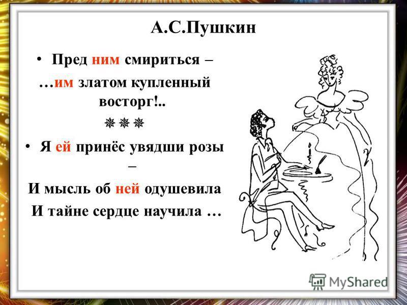 А.С.Пушкин Пред ним смириться – …им златом купленный восторг!.. Я ей принёс увядшие розы – И мысль об ней одушевила И тайне сердце научила …