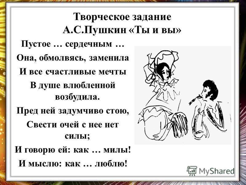 Творческое задание А.С.Пушкин «Ты и вы» Пустое … сердечным … Она, обмолвясь, заменила И все счастливые мечты В душе влюбленной возбудила. Пред ней задумчиво стою, Свести очей с нее нет силы; И говорю ей: как … милы! И мыслю: как … люблю!