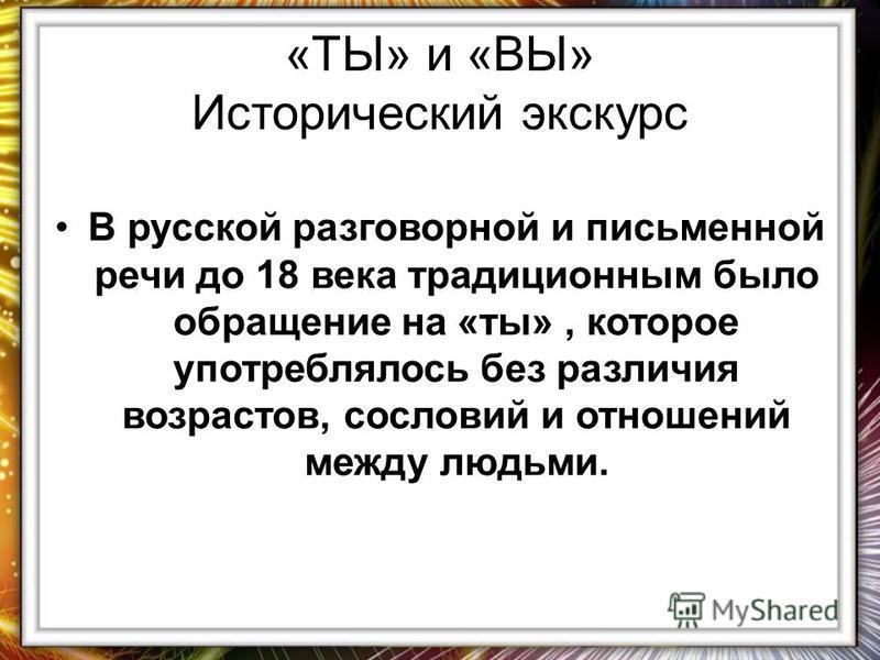 «ТЫ» и «ВЫ» Исторический экскурс В русской разговорной и письменной речи до 18 века традиционным было обращение на «ты», которое употреблялось без различия возрастов, сословий и отношений между людьми.