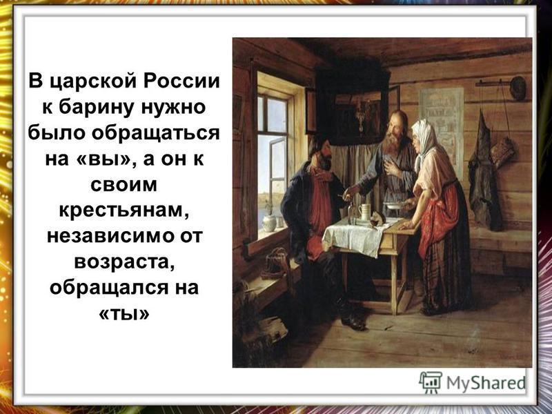 В царской России к барину нужно было обращаться на «вы», а он к своим крестьянам, независимо от возраста, обращался на «ты»