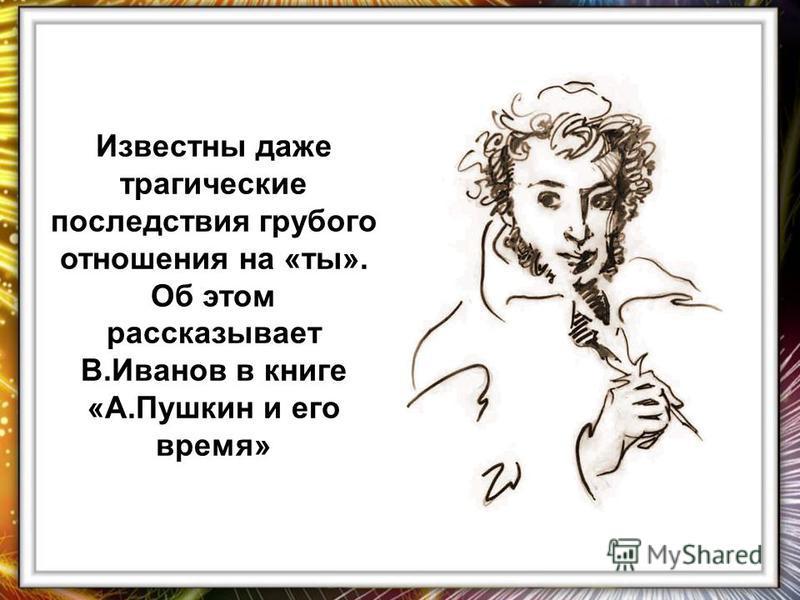 Известны даже трагические последствия грубого отношения на «ты». Об этом рассказывает В.Иванов в книге «А.Пушкин и его время»
