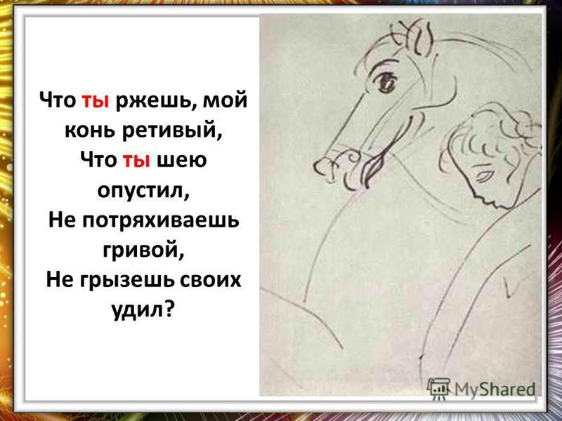 Что ты ржешь, мой конь ретивый, Что ты шею опустил, Не потряхиваешь гривой, Не грызешь своих удил?