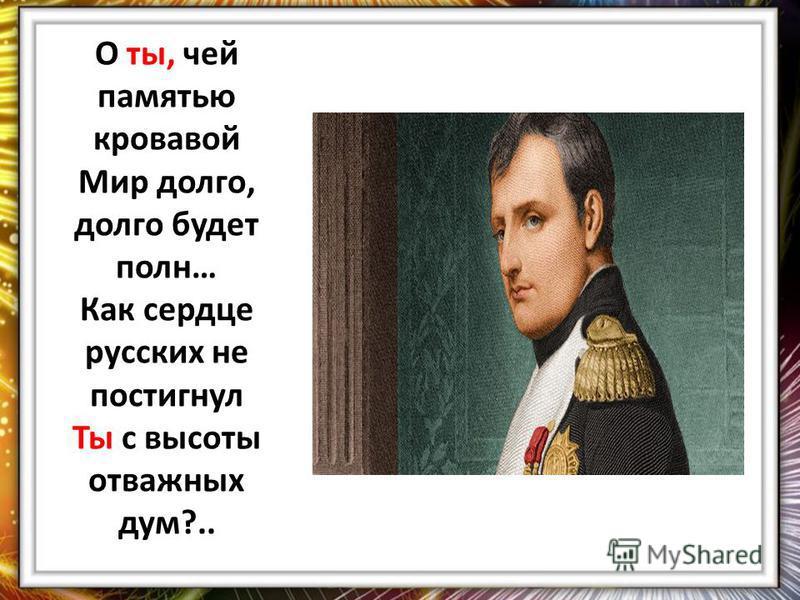 О ты, чей памятью кровавой Мир долго, долго будет полн… Как сердце русских не постигнул Ты с высоты отважных дум?..