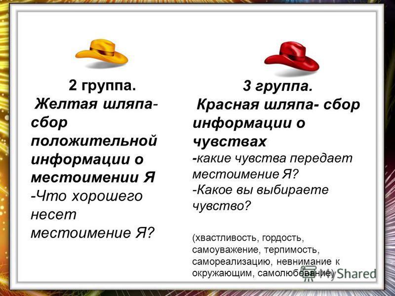 2 группа. Желтая шляпа- сбор положительной информации о местоимении Я -Что хорошего несет местоимение Я? 3 группа. Красная шляпа- сбор информации о чувствах -какие чувства передает местоимение Я? -Какое вы выбираете чувство? (хвастливость, гордость,