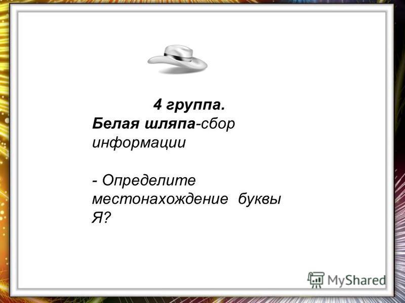 4 группа. Белая шляпа-сбор информации - Определите местонахождение буквы Я?
