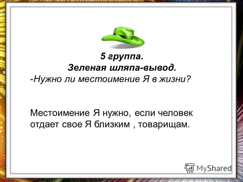 5 группа. Зеленая шляпа-вывод. -Нужно ли местоимение Я в жизни? Местоимение Я нужно, если человек отдает свое Я близким, товарищам.