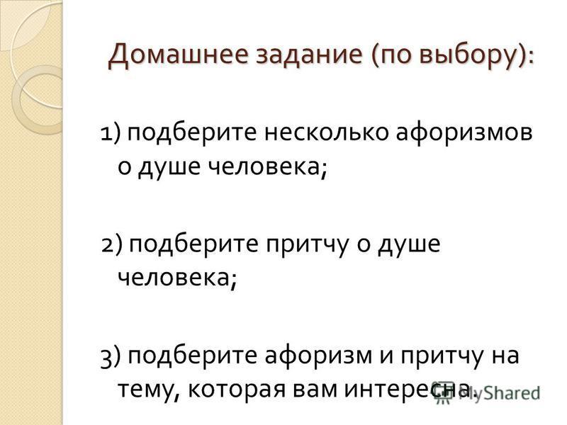 Домашнее задание ( по выбору ): 1) подберите несколько афоризмов о душе человека ; 2) подберите притчу о душе человека ; 3) подберите афоризм и притчу на тему, которая вам интересна.