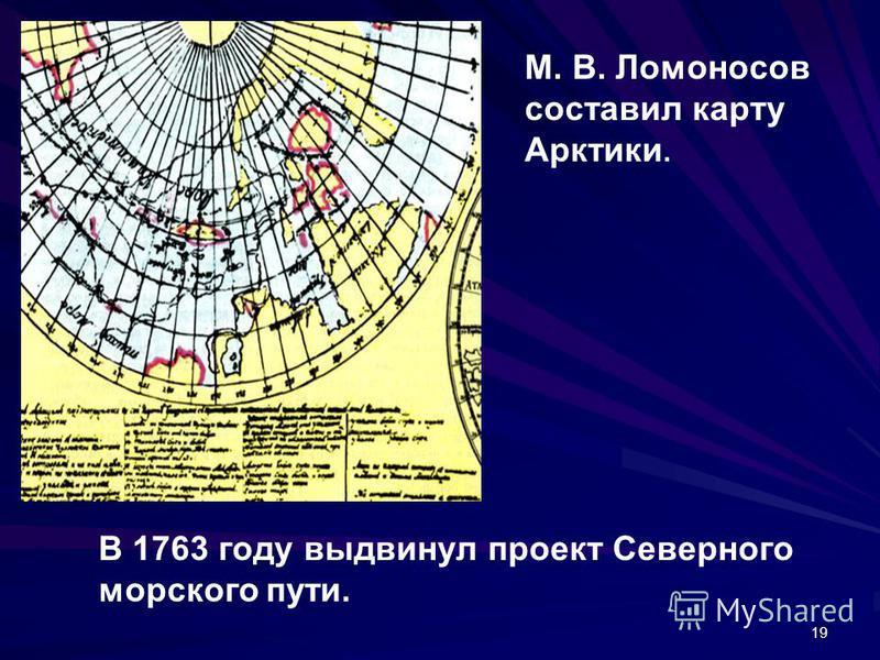 19 В 1763 году выдвинул проект Северного морского пути. М. В. Ломоносов составил карту Арктики.