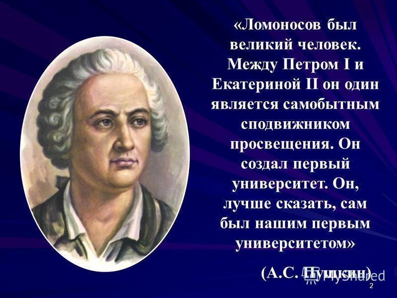 2 «Ломоносов был великий человек. Между Петром I и Екатериной II он один является самобытным сподвижником просвещения. Он создал первый университет. Он, лучше сказать, сам был нашим первым университетом» (А.С. Пушкин)