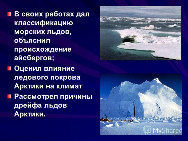 21 В своих работах дал классификацию морских льдов, объяснил происхождение айсбергов; Оценил влияние ледового покрова Арктики на климат Рассмотрел причины дрейфа льдов Арктики.