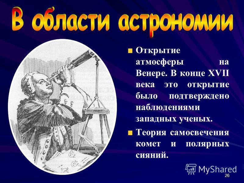 26 Открытие атмосферы на Венере. В конце XVII века это открытие было подтверждено наблюдениями западных ученых. Теория самосвечения комет и полярных сияний.