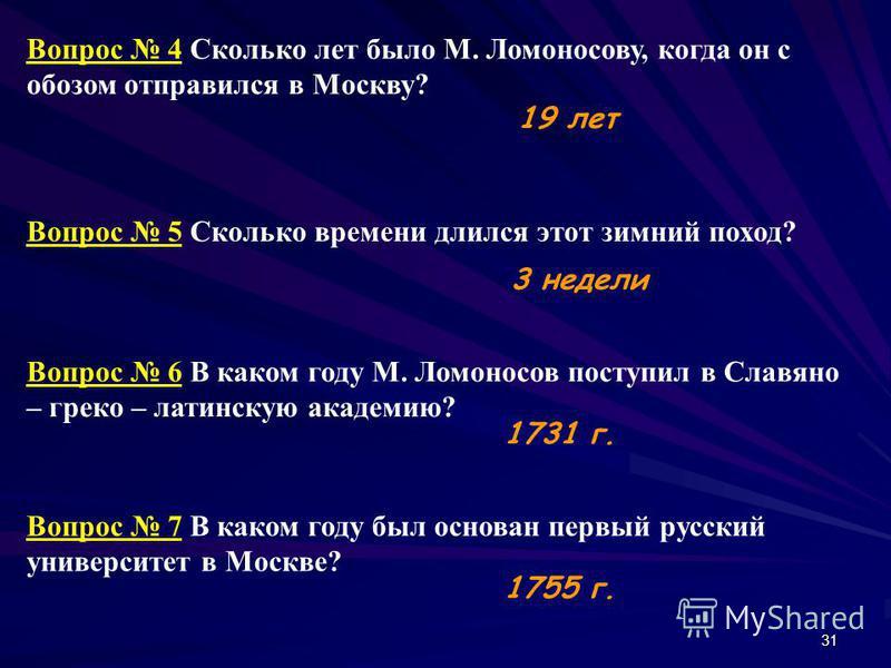31 Вопрос 4 Сколько лет было М. Ломоносову, когда он с обозом отправился в Москву? Вопрос 5 Сколько времени длился этот зимний поход? Вопрос 6 В каком году М. Ломоносов поступил в Славяно – греко – латинскую академию? Вопрос 7 В каком году был основа