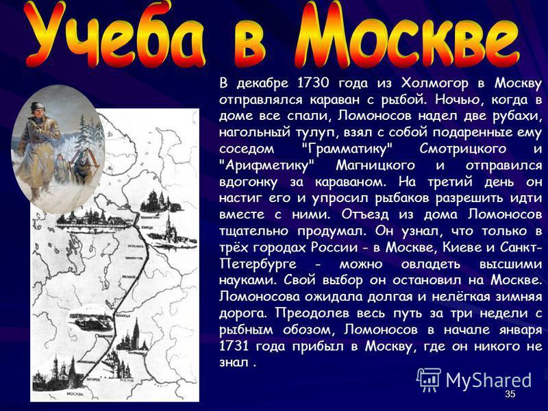 35 В декабре 1730 года из Холмогор в Москву отправлялся караван с рыбой. Ночью, когда в доме все спали, Ломоносов надел две рубахи, нагольный тулуп, взял с собой подаренные ему соседом