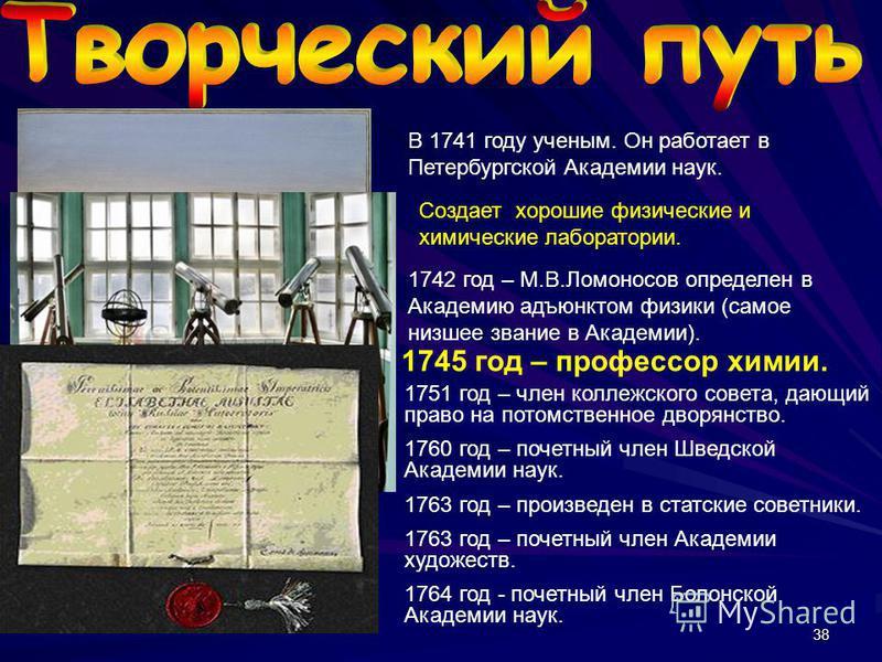 38 В 1741 году ученым. Он работает в Петербургской Академии наук. Создает хорошие физические и химические лаборатории. 1742 год – М.В.Ломоносов определен в Академию адъюнктом физики (самое низшее звание в Академии). 1745 год – профессор химии. 1751 г